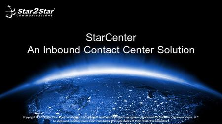 StarCenter An Inbound Contact Center Solution Copyright © 2014, Star2Star Communications, LLC. All rights reserved. Star2Star is a registered trademark.