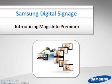 Change | Challenge | Create © 2012 Samsung Electronics America - CONFIDENTIAL Introducing MagicInfo Premium Samsung Digital Signage.