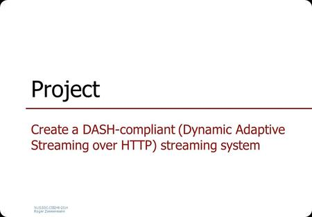 NUS.SOC.CS5248-2014 Roger Zimmermann Project Create a DASH-compliant (Dynamic Adaptive Streaming over HTTP) streaming system.