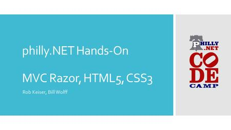 Philly.NET Hands-On MVC Razor, HTML5, CSS3 Rob Keiser, Bill Wolff.