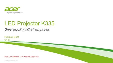 ACER CONFIDENTIAL LED Projector K335 Product Brief V1.0 Great mobility with sharp visuals Acer Confidential - For Internal Use Only.