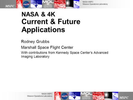NASA MSFC Mission Operations Laboratory MSFC NASA MSFC Mission Operations Laboratory NASA & 4K Current & Future Applications Rodney Grubbs Marshall Space.
