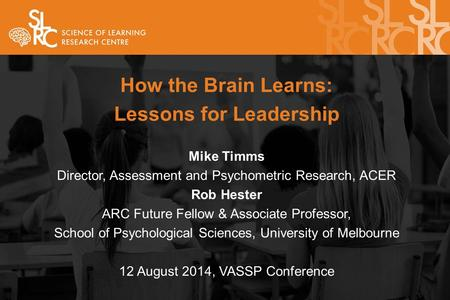 How the Brain Learns: Lessons for Leadership Mike Timms Director, Assessment and Psychometric Research, ACER Rob Hester ARC Future Fellow & Associate Professor,