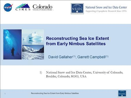 Reconstructing Sea Ice Extent from Early Nimbus Satellites David Gallaher (1), Garrett Campbell (1) 1 1)National Snow and Ice Data Center, University of.