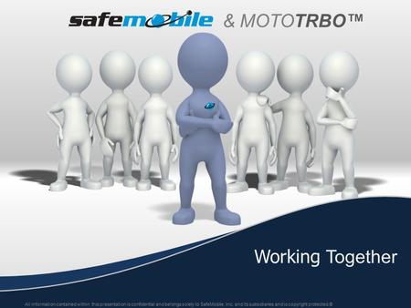 & MOTO TRBO™ Working Together All information contained within this presentation is confidential and belongs solely to SafeMobile, Inc. and its subsidiaries.