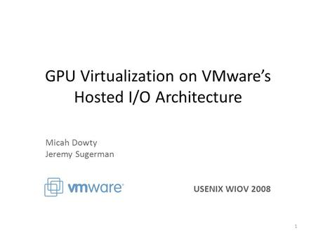 GPU Virtualization on VMware's Hosted I/O Architecture Micah Dowty Jeremy Sugerman USENIX WIOV 2008 1.