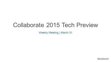 Collaborate 2015 Tech Preview Weekly Meeting | March 31.