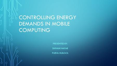 CONTROLLING ENERGY DEMANDS IN MOBILE COMPUTING PRESENTED BY: SHIVANI NAYAR PURVA HUILGOL.