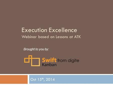 Execution Excellence Webinar based on Lessons at ATK Oct 15 th, 2014 Brought to you by: