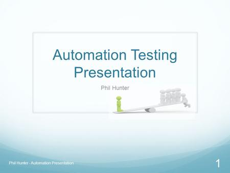 Automation Testing Presentation Phil Hunter Phil Hunter - Automation Presentation 1.