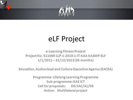 ELF Project e-Learning Fitness Project Project No. 511669-LLP-1-2010-1-IT-KA3-KA3MP-ELF 1/1/2011 – 31/12/2013 (36 months) Education, Audiovisual and Culture.