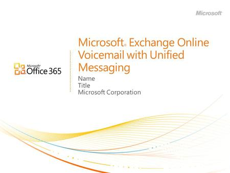 Microsoft ® Exchange Online Voicemail with Unified Messaging Name Title Microsoft Corporation.