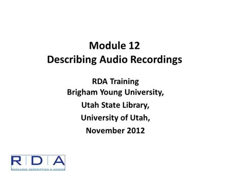 Module 12 Describing Audio Recordings RDA Training Brigham Young University, Utah State Library, University of Utah, November 2012.