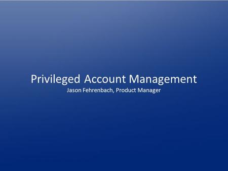 Privileged Account Management Jason Fehrenbach, Product Manager.