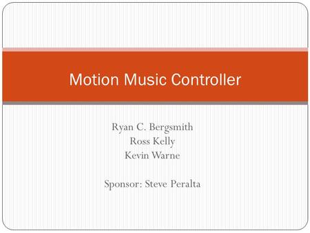 Ryan C. Bergsmith Ross Kelly Kevin Warne Sponsor: Steve Peralta Motion Music Controller.