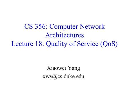 Xiaowei Yang xwy@cs.duke.edu CS 356: Computer Network Architectures Lecture 18: Quality of Service (QoS) Xiaowei Yang xwy@cs.duke.edu.