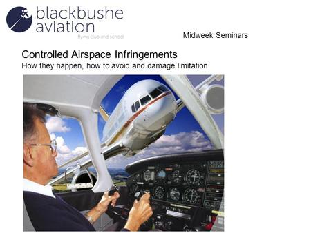 Controlled Airspace Infringements How they happen, how to avoid and damage limitation Midweek Seminars.