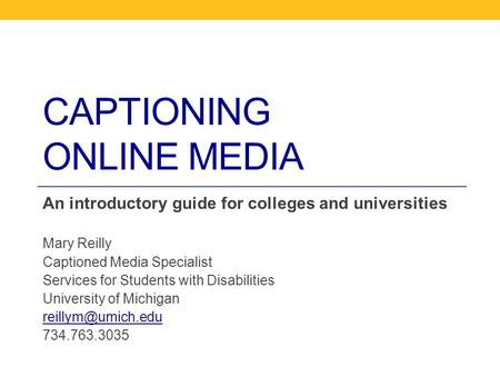 CAPTIONING ONLINE MEDIA An introductory guide for colleges and universities Mary Reilly Captioned Media Specialist Services for Students with Disabilities.