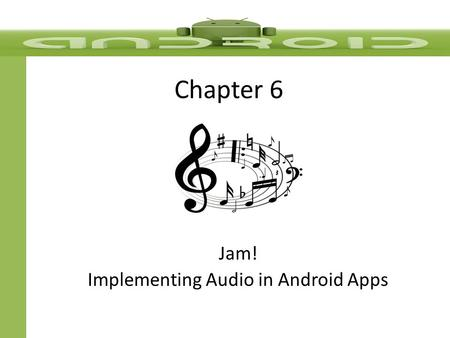 Chapter 6 Jam! Implementing Audio in Android Apps.