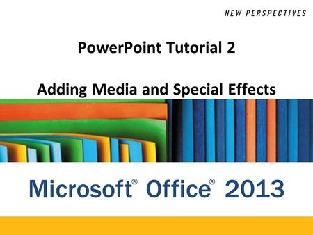 Microsoft Office 2013 ®® PowerPoint Tutorial 2 Adding Media and Special Effects.