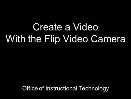 Create a Video With the Flip Video Camera Office of Instructional Technology.