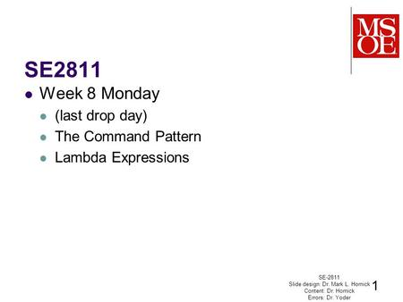 SE2811 Week 8 Monday (last drop day) The Command Pattern Lambda Expressions SE-2811 Slide design: Dr. Mark L. Hornick Content: Dr. Hornick Errors: Dr.
