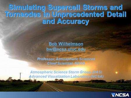 Simulating Supercell Storms and Tornaodes in Unprecedented Detail and Accuracy Bob Wilhelmson Professor, Atmospheric Sciences Chief Scientist,