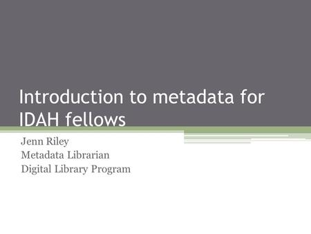 Introduction to metadata for IDAH fellows Jenn Riley Metadata Librarian Digital Library Program.