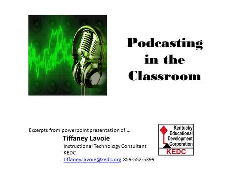 Podcasting in the Classroom Meaningful Math through Podcasting Excerpts from powerpoint presentation of … Tiffaney Lavoie Instructional Technology Consultant.