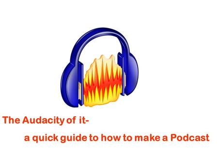 The Audacity of it- a quick guide to how to make a Podcast.