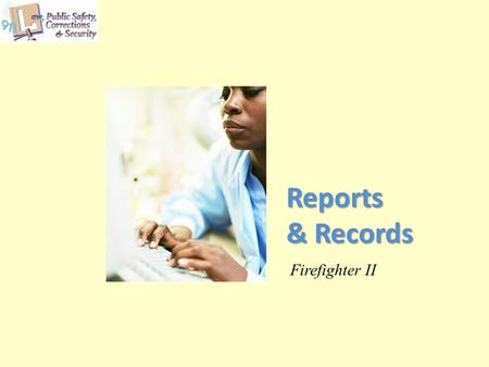 Reports & Records Firefighter II. Copyright © Texas Education Agency 2013. All rights reserved. Images and other multimedia content used with permission.