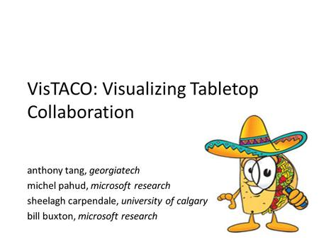 VisTACO: Visualizing Tabletop Collaboration anthony tang, georgiatech michel pahud, microsoft research sheelagh carpendale, university of calgary bill.