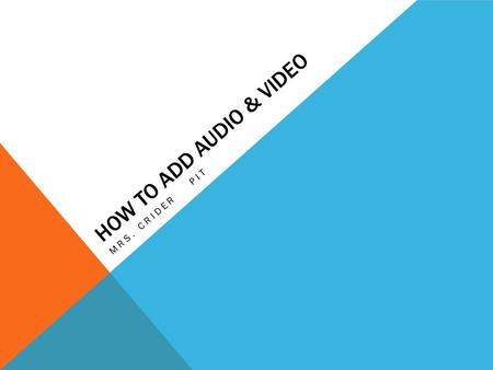 HOW TO ADD AUDIO & VIDEO MRS. CRIDER PIT AUDIO Click on the insert tab Choose the Audio button and select Audio from file option Navigate to your folder.