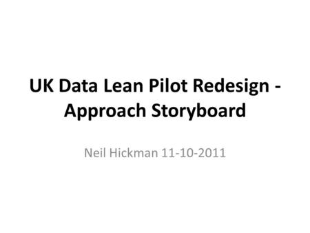 UK Data Lean Pilot Redesign - Approach Storyboard Neil Hickman 11-10-2011.