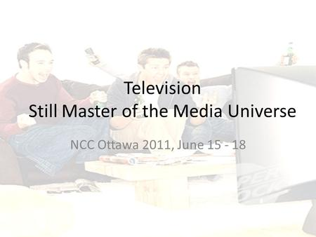 Television Still Master of the Media Universe NCC Ottawa 2011, June 15 - 18.
