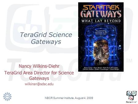 TeraGrid Science Gateways Nancy Wilkins-Diehr TeraGrid Area Director for Science Gateways NBCR Summer Institute, August 4, 2009.