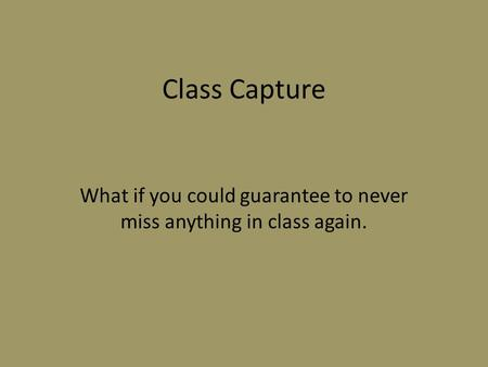 Class Capture What if you could guarantee to never miss anything in class again.