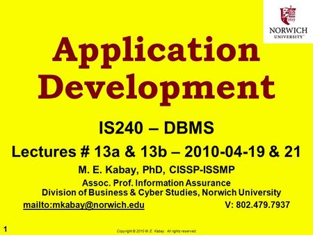 1 Copyright © 2010 M. E. Kabay. All rights reserved. Application Development IS240 – DBMS Lectures # 13a & 13b – 2010-04-19 & 21 M. E. Kabay, PhD, CISSP-ISSMP.