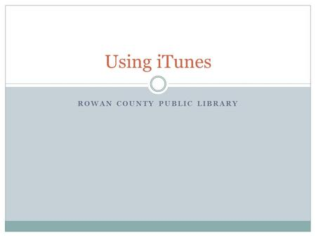 ROWAN COUNTY PUBLIC LIBRARY Using iTunes. Objectives Today you will learn how to: Navigate the iTunes interface Add music to the iTunes library Navigate.
