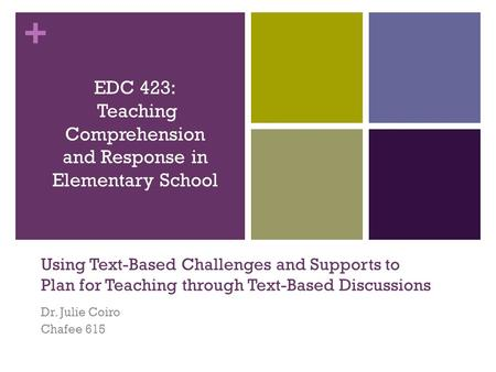 + Using Text-Based Challenges and Supports to Plan for Teaching through Text-Based Discussions Dr. Julie Coiro Chafee 615 EDC 423: Teaching Comprehension.
