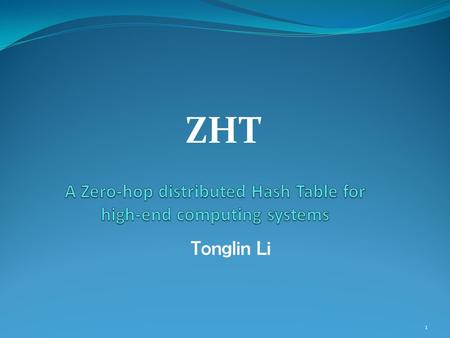 ZHT 1 Tonglin Li. Acknowledgements I'd like to thank Dr. Ioan Raicu for his support and advising, and the help from Raman Verma, Xi Duan, and Hui Jin.