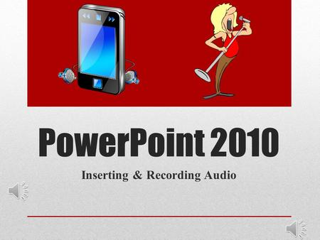 "PowerPoint 2010 Inserting & Recording Audio Inserting Audio From File Select slide to start audio Insert audio from file Grab ""saved"" music from source."