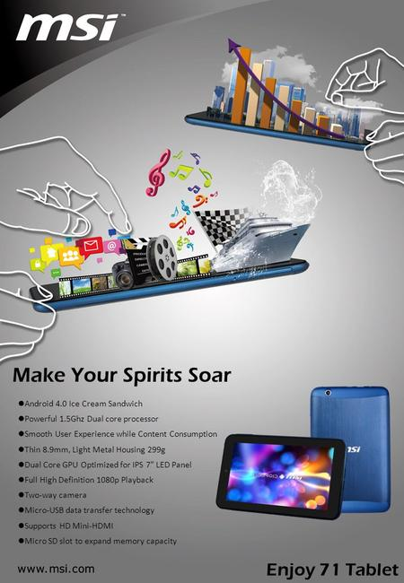Make Your Spirits Soar Android 4.0 Ice Cream Sandwich Powerful 1.5Ghz Dual core processor Smooth User Experience while Content Consumption Thin 8.9mm,