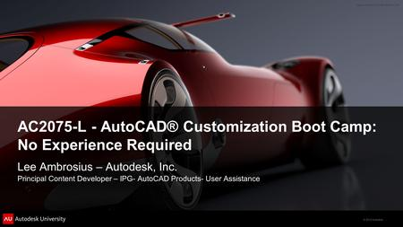 © 2012 Autodesk AC2075-L - AutoCAD® Customization Boot Camp: No Experience Required Lee Ambrosius – Autodesk, Inc. Principal Content Developer – IPG- AutoCAD.