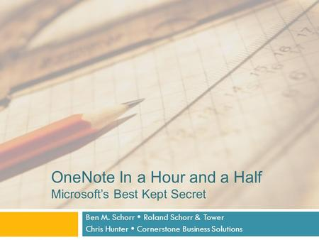 OneNote In a Hour and a Half Microsoft's Best Kept Secret Ben M. Schorr  Roland Schorr & Tower Chris Hunter  Cornerstone Business Solutions.