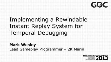 Implementing a Rewindable Instant Replay System for Temporal Debugging Mark Wesley Lead Gameplay Programmer – 2K Marin.