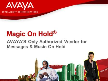1 © 2007 Avaya Inc. All rights reserved. Magic On Hold ® AVAYA'S Only Authorized Vendor for Messages & Music On Hold.