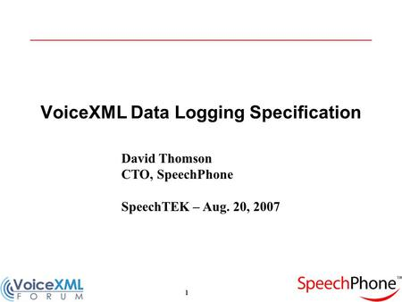 1 VoiceXML Data Logging Specification David Thomson CTO, SpeechPhone SpeechTEK – Aug. 20, 2007.