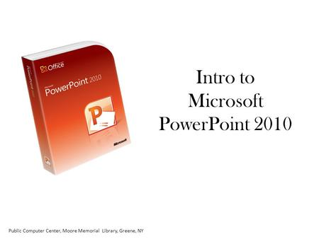 Intro to Microsoft PowerPoint 2010 Public Computer Center, Moore Memorial Library, Greene, NY.