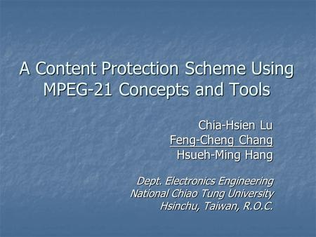 A Content Protection Scheme Using MPEG-21 Concepts and Tools Chia-Hsien Lu Feng-Cheng Chang Hsueh-Ming Hang Dept. Electronics Engineering National Chiao.